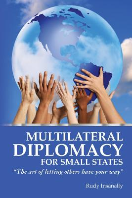 """Multilateral Diplomacy for Small States: """"The art of letting others have your way"""", Insanally, Rudy"""