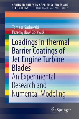 Loadings in Thermal Barrier Coatings of Jet Engine Turbine Blades: An Experimental Research and Numerical Modeling (SpringerBriefs in Applied Sciences and Technology), Sadowski, Tomasz; Golewski, Przemyslaw