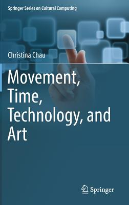 Movement, Time, Technology, and Art (Springer Series on Cultural Computing), Chau, Christina
