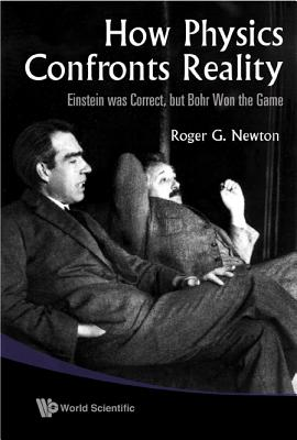 How Physics Confronts Reality: Einstein Was Correct, but Bohr Won the Game, Roger G. Newton