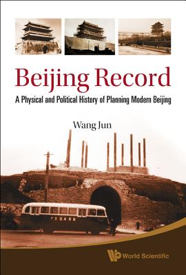 Beijing Record: A Physical and Political History of Planning Modern Beijing, Jun Wang
