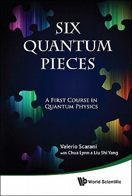 Six Quantum Pieces: A First Course in Quantum Physics, Valerio Scarani; Lynn Chua; Shi Yang Liu