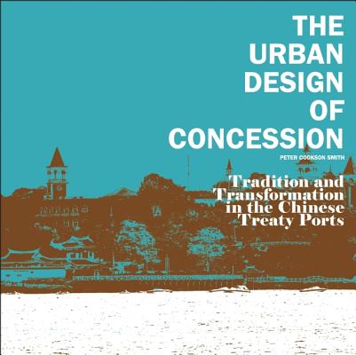The Urban Design of Concession: Tradition and Transformation in the Chinese Treaty Ports, Cookson Smith, Peter