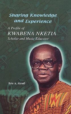 Sharing Knowledge and Experience. A Profile of Kwabena Nketia, Akrofi, Eric A.