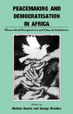 Peacemaking and Democratisation in Africa. Theoretical Perspectives and Church Initiatives, Assefa, Hizkias